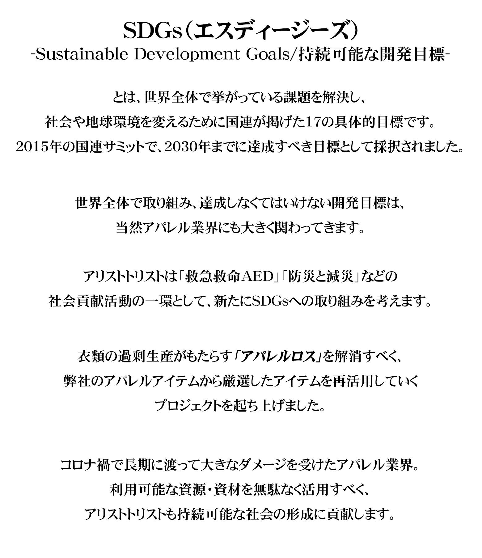 SDGs(エスディージーズSustainable Development Goals/持続可能な開発目標)とは、世界全体で挙がっている課題を解決し、社会や地球環境を変えるために国連が掲げた17の具体的目標です。2015年の国連サミットで、2030年までに達成すべき目標として採択されました。世界全体で取り組み、達成しなくてはいけない開発目標は、当然アパレル業界にも大きく関わってきます。アリストトリストは「救急救命AED」「防災と減災」などの社会貢献活動の一環として新たにSDGsへの取り組みを考えます。衣類の過剰生産がもたらす「アパレルロス」を解消すべく、既存のアパレルから厳選したアイテムをリメイクするプロジェクトを起ち上げました。コロナ禍で長期に渡って大きなダメージを受けたアパレル業界。利用可能な資源・資材を無駄なく活用すべく、アリストトリストも持続可能な社会の形成に貢献します。